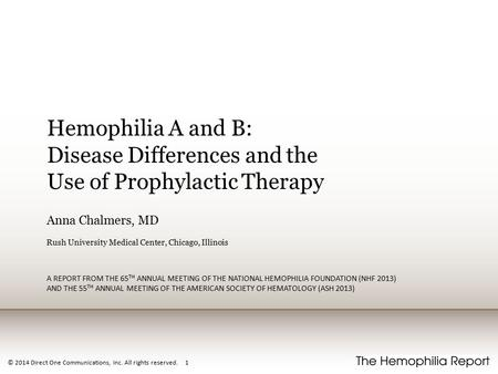 © 2014 Direct One Communications, Inc. All rights reserved. 1 Hemophilia A and B: Disease Differences and the Use of Prophylactic Therapy Anna Chalmers,