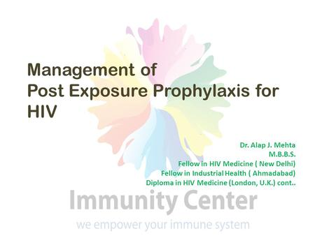 Management of Post Exposure Prophylaxis for HIV Dr. Alap J. Mehta M.B.B.S. Fellow in HIV Medicine ( New Delhi) Fellow in Industrial Health ( Ahmadabad)