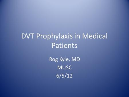 DVT Prophylaxis in Medical Patients Rog Kyle, MD MUSC 6/5/12.