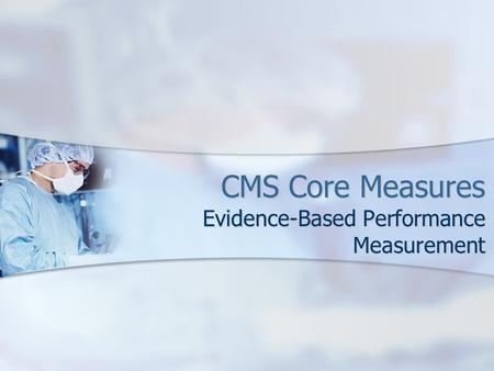 CMS Core Measures Evidence-Based Performance Measurement.