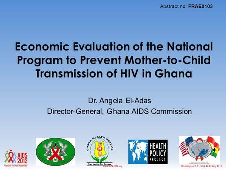 Washington D.C., USA, 22-27 July 2012www.aids2012.org Economic Evaluation of the National Program to Prevent Mother-to-Child Transmission of HIV in Ghana.