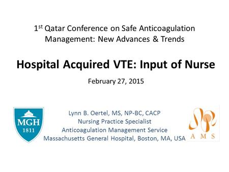 1 st Qatar Conference on Safe Anticoagulation Management: New Advances & Trends Hospital Acquired VTE: Input of Nurse February 27, 2015 Lynn B. Oertel,