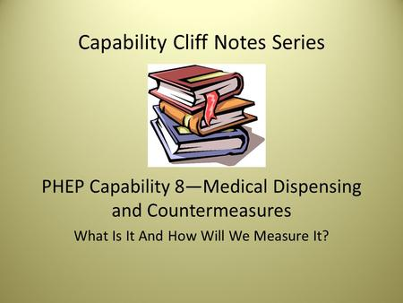 Capability Cliff Notes Series PHEP Capability 8—Medical Dispensing and Countermeasures What Is It And How Will We Measure It?