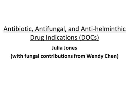 Antibiotic, Antifungal, and Anti-helminthic Drug Indications (DOCs) Julia Jones (with fungal contributions from Wendy Chen)