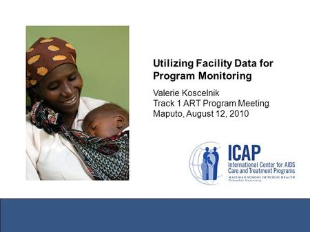 Utilizing Facility Data for Program Monitoring Valerie Koscelnik Track 1 ART Program Meeting Maputo, August 12, 2010.