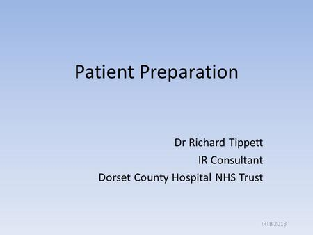 Patient Preparation Dr Richard Tippett IR Consultant Dorset County Hospital NHS Trust IRTB 2013.