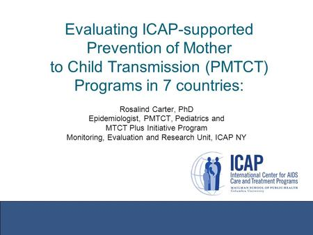 Evaluating ICAP-supported Prevention of Mother to Child Transmission (PMTCT) Programs in 7 countries: Rosalind Carter, PhD Epidemiologist, PMTCT, Pediatrics.