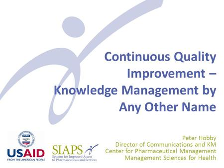 Continuous Quality Improvement – Knowledge Management by Any Other Name Peter Hobby Director of Communications and KM Center for Pharmaceutical Management.