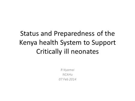 Status and Preparedness of the Kenya health System to Support Critically ill neonates R Nyamai NCAHu 07 Feb 2014.