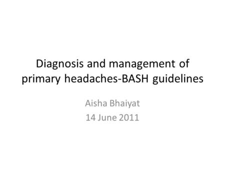 Diagnosis and management of primary headaches-BASH guidelines Aisha Bhaiyat 14 June 2011.