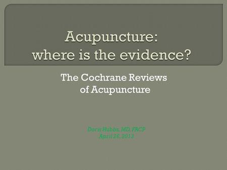 The Cochrane Reviews of Acupuncture Doris Hubbs, MD, FACP April 26, 2013.