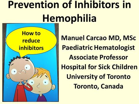 Manuel Carcao MD, MSc Paediatric Hematologist Associate Professor Hospital for Sick Children University of Toronto Toronto, Canada Prevention of Inhibitors.
