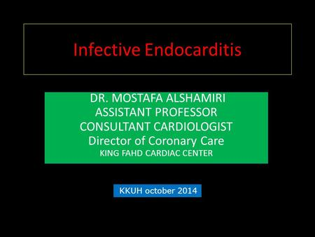 Infective Endocarditis DR. MOSTAFA ALSHAMIRI ASSISTANT PROFESSOR CONSULTANT CARDIOLOGIST Director of Coronary Care KING FAHD CARDIAC CENTER KKUH october.