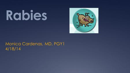 Rabies Monica Cardenas, MD, PGY1 4/18/14. AB is a 10 year old boy presents to the ED after being bit by his neighbors dog in the left lower extremity.