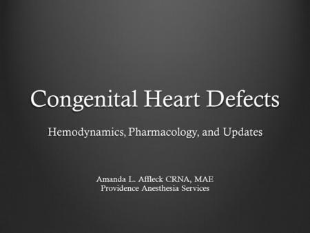 Congenital Heart <strong>Defects</strong> Hemodynamics, Pharmacology, and Updates Amanda L. Affleck CRNA, MAE Providence Anesthesia Services.
