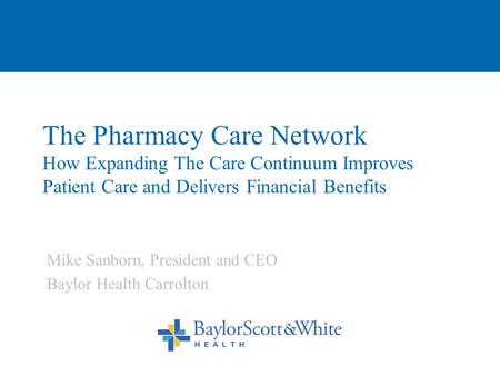 The Pharmacy Care Network How Expanding The Care Continuum Improves Patient Care and Delivers Financial Benefits Mike Sanborn, President and CEO Baylor.