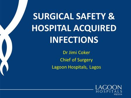 SURGICAL SAFETY & HOSPITAL ACQUIRED INFECTIONS Dr Jimi Coker Chief of Surgery Lagoon Hospitals, Lagos.