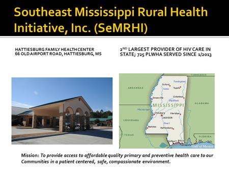 HATTIESBURG FAMILY HEALTH CENTER 66 OLD AIRPORT ROAD, HATTIESBURG, MS 2 ND LARGEST PROVIDER OF HIV CARE IN STATE; 725 PLWHA SERVED SINCE 1/2013 Mission: