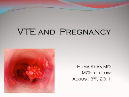 Huma Khan MD MCH fellow August 3 rd, 2011.  Epidemiology of VTE in pregnancy  to be able to identify the causes of vte  To understand and identify.