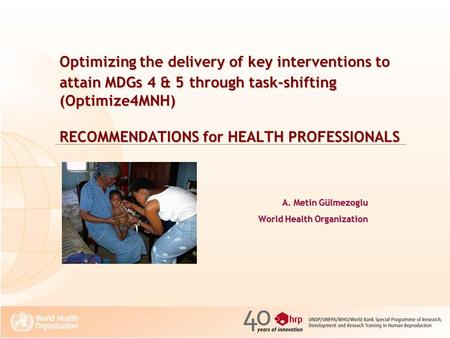Optimizing the delivery of key interventions to attain MDGs 4 & 5 through task-shifting (Optimize4MNH) RECOMMENDATIONS for HEALTH PROFESSIONALS A. Metin.