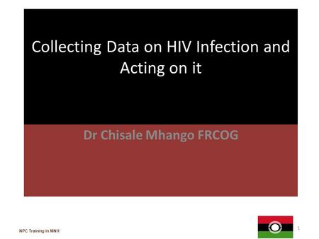 Collecting Data on HIV Infection and Acting on it Dr Chisale Mhango FRCOG 1 NPC Training in MNH.