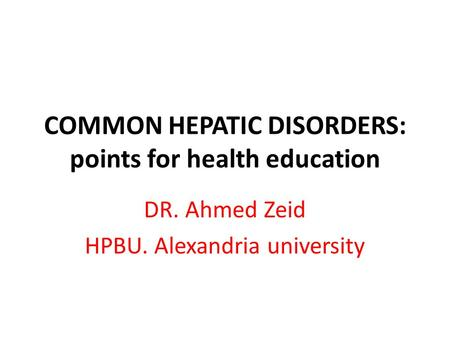 COMMON HEPATIC DISORDERS: points for health education DR. Ahmed Zeid HPBU. Alexandria university.