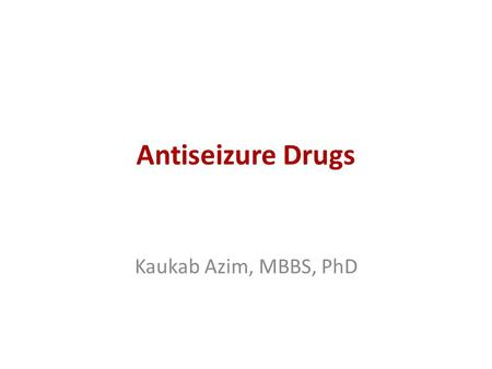 Antiseizure Drugs Kaukab Azim, MBBS, PhD.