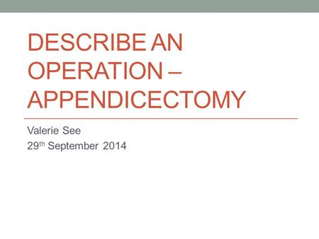 DESCRIBE AN OPERATION – APPENDICECTOMY Valerie See 29 th September 2014.
