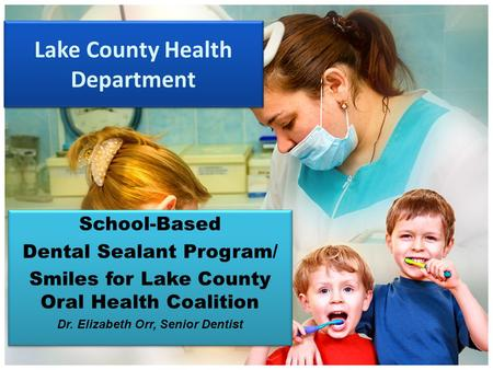 Lake County Health Department School-Based Dental Sealant Program/ Smiles for Lake County Oral Health Coalition Dr. Elizabeth Orr, Senior Dentist School-Based.