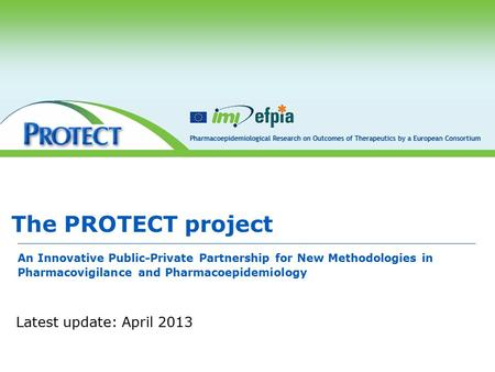 The PROTECT project An Innovative Public-Private Partnership for New Methodologies in Pharmacovigilance <strong>and</strong> Pharmacoepidemiology Latest update: April 2013.