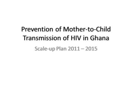 Prevention of Mother-to-Child Transmission of HIV in Ghana Scale-up Plan 2011 – 2015Scale-up Plan 2011 – 2015.