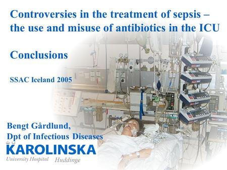 Huddinge Controversies in the treatment of sepsis – the use and misuse of antibiotics in the ICU Conclusions SSAC Iceland 2005 Bengt Gårdlund, Dpt of Infectious.