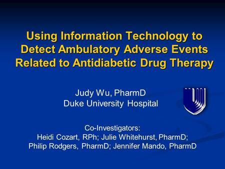 Using Information Technology to Detect Ambulatory Adverse Events Related to Antidiabetic Drug Therapy Judy Wu, PharmD Duke University Hospital Co-Investigators: