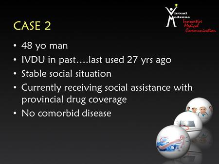 CASE 2 48 yo man IVDU in past….last used 27 yrs ago Stable social situation Currently receiving social assistance with provincial drug coverage No comorbid.
