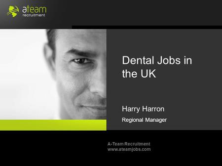 A-Team Recruitment www.ateamjobs.com Dental Jobs in the UK Harry Harron Regional Manager.