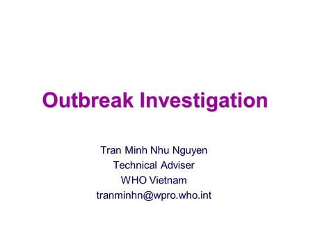 Outbreak Investigation Tran Minh Nhu Nguyen Technical Adviser WHO Vietnam