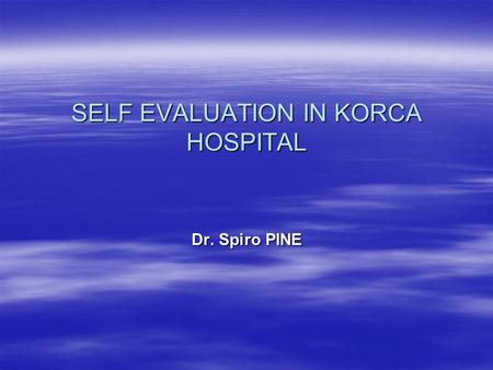 SELF EVALUATION IN KORCA HOSPITAL Dr. Spiro PINE.