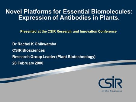 Novel Platforms for Essential Biomolecules: Expression of Antibodies in Plants. Presented at the CSIR Research and Innovation Conference Dr Rachel K Chikwamba.