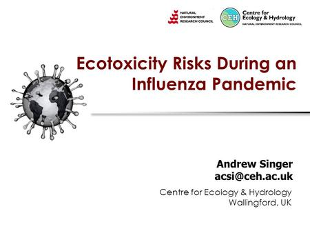 Ecotoxicity Risks During an Influenza Pandemic Andrew Singer Centre for Ecology & Hydrology Wallingford, UK.
