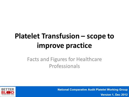 National Comparative Audit Platelet Working Group Version 1, Dec 2012 Platelet Transfusion – scope to improve practice Facts and Figures for Healthcare.