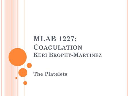 MLAB 1227: C OAGULATION K ERI B ROPHY -M ARTINEZ The Platelets.