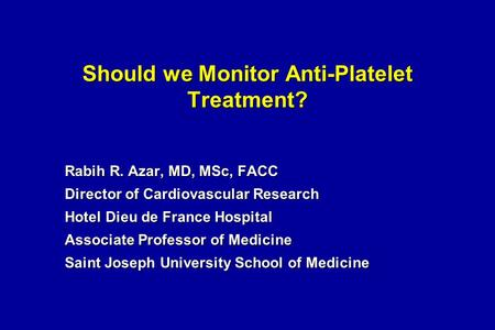 Should we Monitor Anti-Platelet Treatment? Rabih R. Azar, MD, MSc, FACC Director of Cardiovascular Research Hotel Dieu de France Hospital Associate Professor.