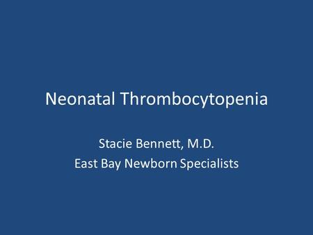 Neonatal Thrombocytopenia Stacie Bennett, M.D. East Bay Newborn Specialists.