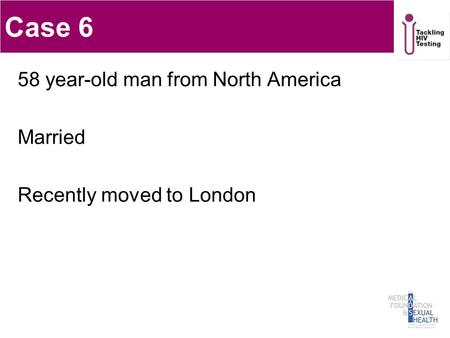 Case 6 58 year-old man from North America Married Recently moved to London 1.