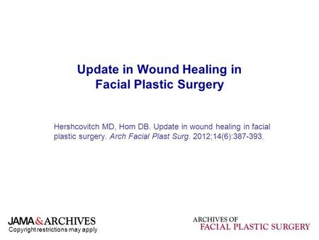 Copyright restrictions may apply Update in Wound Healing in Facial Plastic Surgery Hershcovitch MD, Hom DB. Update in wound healing in facial plastic surgery.