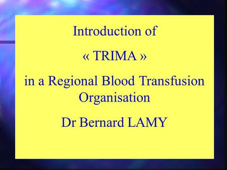 Introduction of « TRIMA » in a Regional Blood Transfusion Organisation Dr Bernard LAMY.