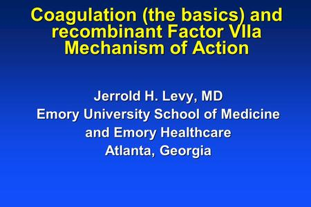 Coagulation (the basics) and recombinant Factor VIIa Mechanism of Action Jerrold H. Levy, MD Emory University School of Medicine and Emory Healthcare Atlanta,