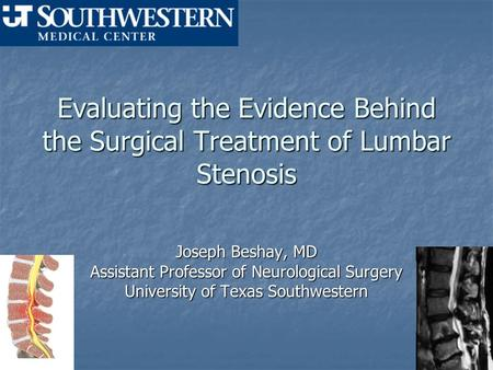 Evaluating the Evidence Behind the Surgical Treatment of Lumbar Stenosis Joseph Beshay, MD Assistant Professor of Neurological Surgery University of Texas.