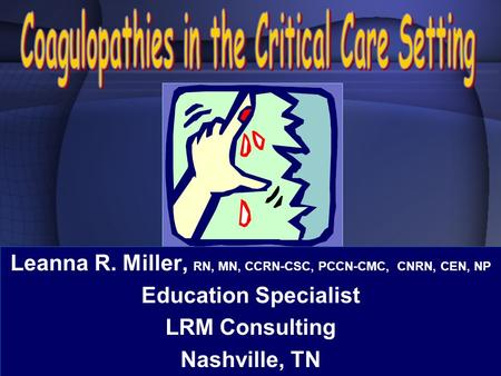 Leanna R. Miller, RN, MN, CCRN-CSC, PCCN-CMC, CNRN, CEN, NP Education Specialist LRM Consulting Nashville, TN.