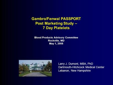 Gambro/Fenwal PASSPORT Post Marketing Study – 7 Day Platelets Blood Products Advisory Committee Rockville, MD May 1, 2008 Larry J. Dumont, MBA, PhD Dartmouth-Hitchcock.